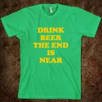 drink-beer-the-end-is-near-t-shirt.american-apparel-unisex-fitted-tee.grass.w760h760.jpg